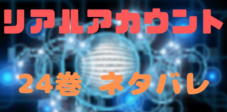 リアルアカウント ネタバレ 24巻 感想